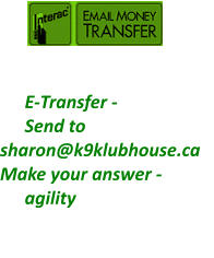 E-Transfer -   Send to   sharon@k9klubhouse.ca Make your answer - agility